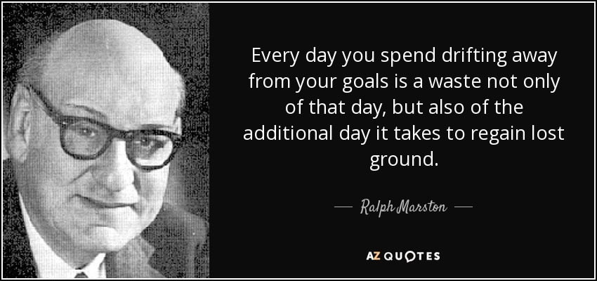 Every day you spend drifting away from your goals is a waste not only of that day, but also of the additional day it takes to regain lost ground. - Ralph Marston