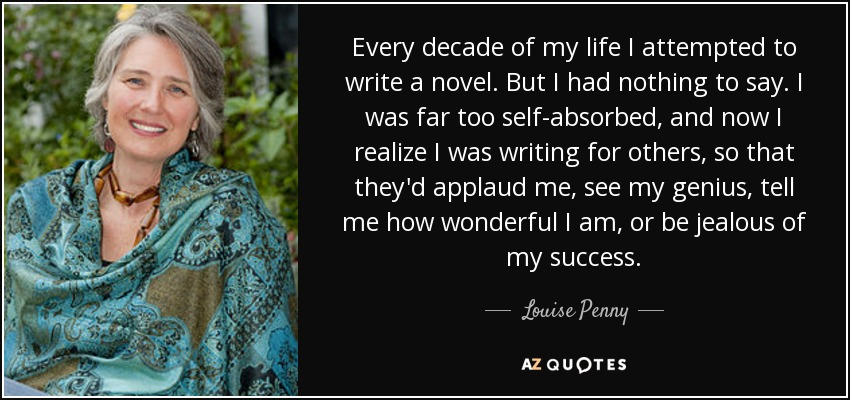 Every decade of my life I attempted to write a novel. But I had nothing to say. I was far too self-absorbed, and now I realize I was writing for others, so that they'd applaud me, see my genius, tell me how wonderful I am, or be jealous of my success. - Louise Penny
