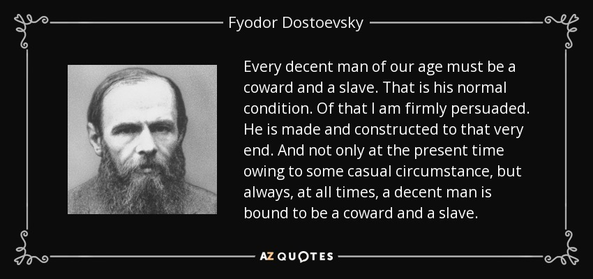 Every decent man of our age must be a coward and a slave. That is his normal condition. Of that I am firmly persuaded. He is made and constructed to that very end. And not only at the present time owing to some casual circumstance, but always, at all times, a decent man is bound to be a coward and a slave. - Fyodor Dostoevsky