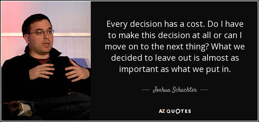 Every decision has a cost. Do I have to make this decision at all or can I move on to the next thing? What we decided to leave out is almost as important as what we put in. - Joshua Schachter