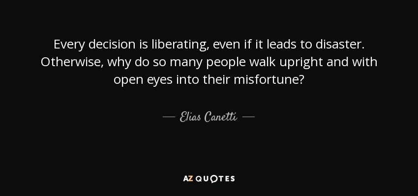 Every decision is liberating, even if it leads to disaster. Otherwise, why do so many people walk upright and with open eyes into their misfortune? - Elias Canetti