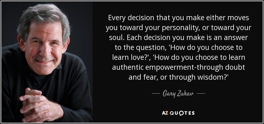 Every decision that you make either moves you toward your personality, or toward your soul. Each decision you make is an answer to the question, 'How do you choose to learn love?', 'How do you choose to learn authentic empowerment-through doubt and fear, or through wisdom?' - Gary Zukav