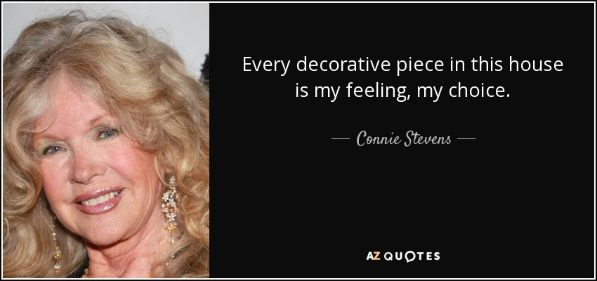 Every decorative piece in this house is my feeling, my choice. - Connie Stevens