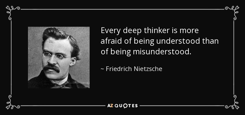 Every deep thinker is more afraid of being understood than of being misunderstood. - Friedrich Nietzsche