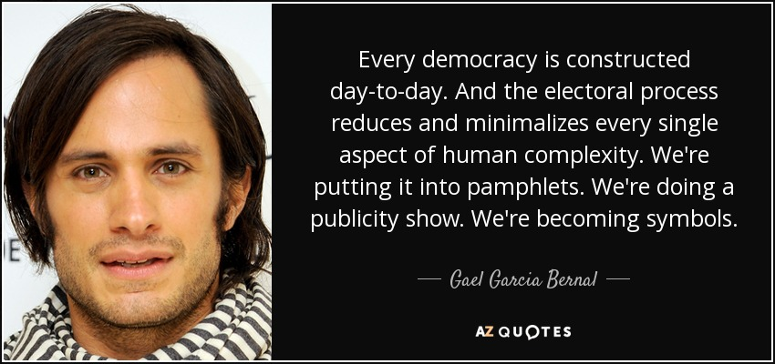 Every democracy is constructed day-to-day. And the electoral process reduces and minimalizes every single aspect of human complexity. We're putting it into pamphlets. We're doing a publicity show. We're becoming symbols. - Gael Garcia Bernal
