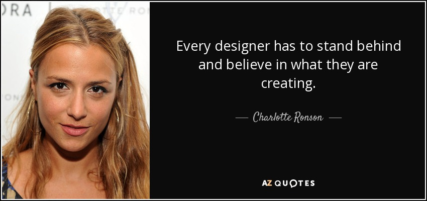 Every designer has to stand behind and believe in what they are creating. - Charlotte Ronson