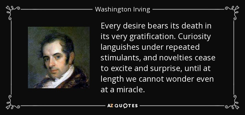 Every desire bears its death in its very gratification. Curiosity languishes under repeated stimulants, and novelties cease to excite and surprise, until at length we cannot wonder even at a miracle. - Washington Irving