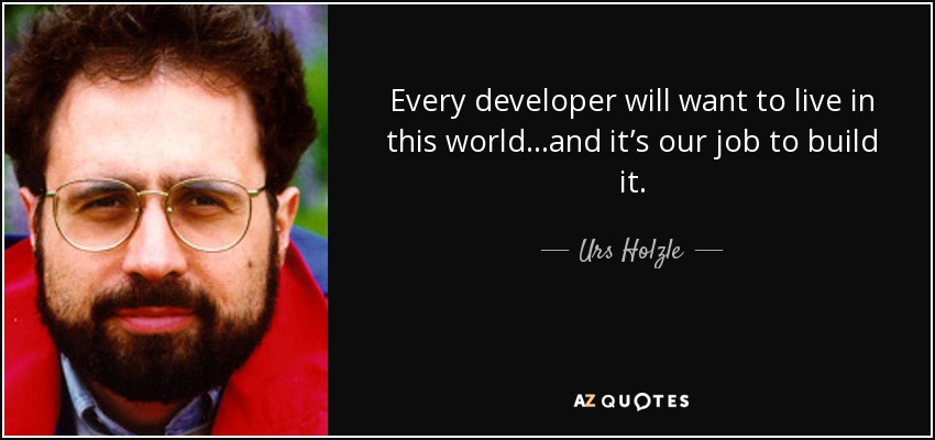 Every developer will want to live in this world…and it's our job to build it. - Urs Holzle