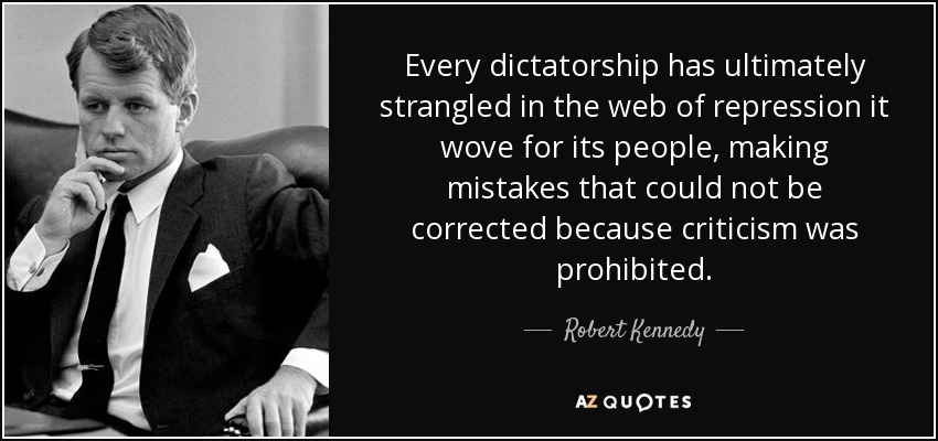 Every dictatorship has ultimately strangled in the web of repression it wove for its people, making mistakes that could not be corrected because criticism was prohibited. - Robert Kennedy