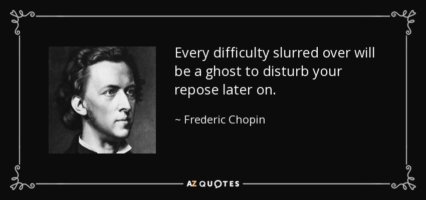 Every difficulty slurred over will be a ghost to disturb your repose later on. - Frederic Chopin