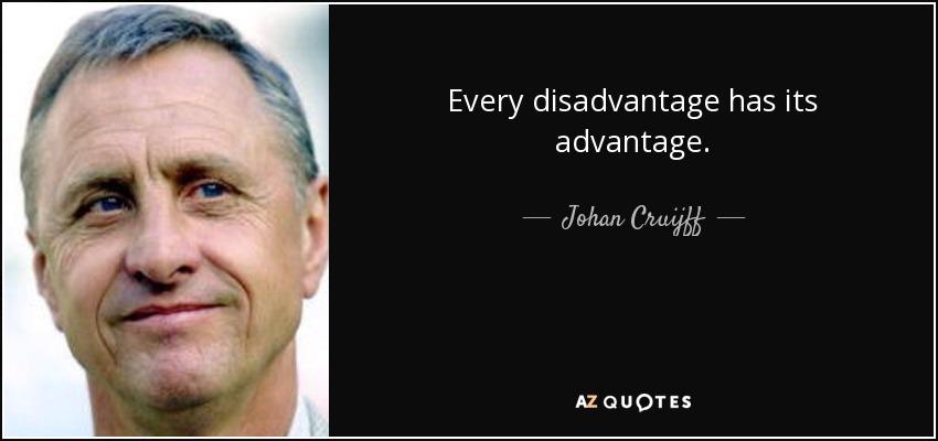 Every disadvantage has its advantage. - Johan Cruijff
