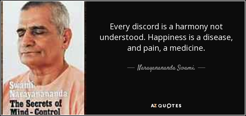Every discord is a harmony not understood. Happiness is a disease, and pain, a medicine. - Narayanananda Swami.