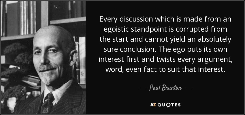 Every discussion which is made from an egoistic standpoint is corrupted from the start and cannot yield an absolutely sure conclusion. The ego puts its own interest first and twists every argument, word, even fact to suit that interest. - Paul Brunton