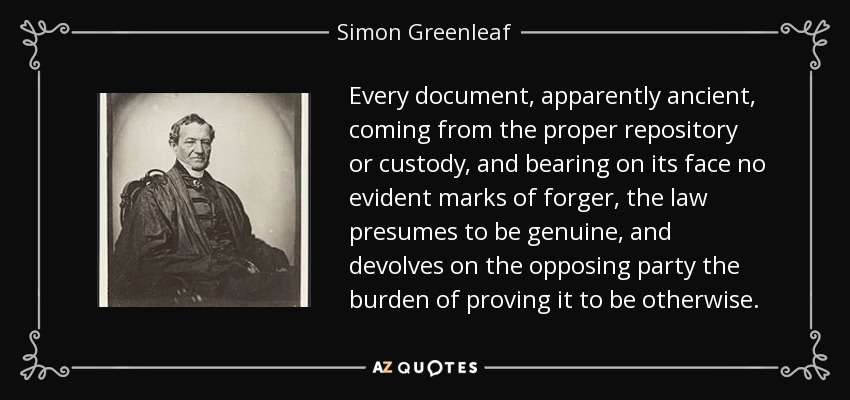 Every document, apparently ancient, coming from the proper repository or custody, and bearing on its face no evident marks of forger, the law presumes to be genuine, and devolves on the opposing party the burden of proving it to be otherwise. - Simon Greenleaf