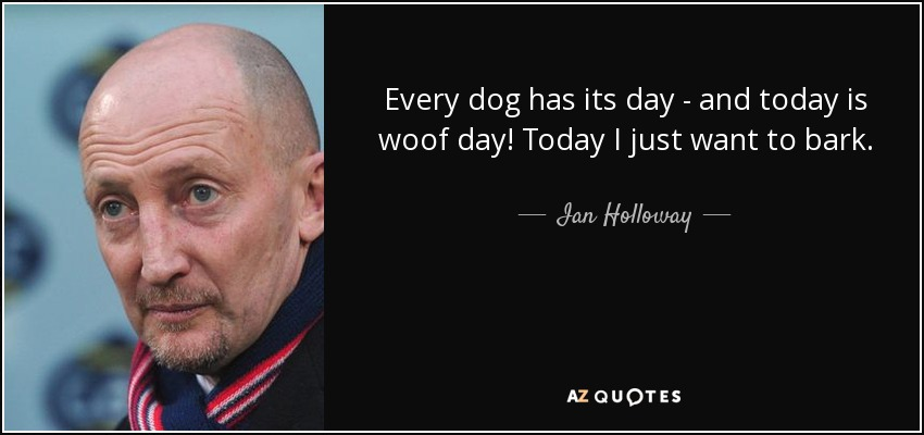 Ian Holloway Quote Every Dog Has Its Day And Today Is Woof