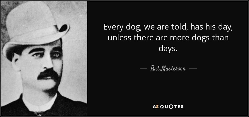 Bat Masterson Quote Every Dog We Are Told Has His Day Unless