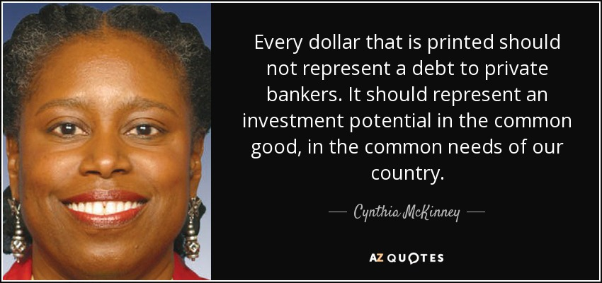 Every dollar that is printed should not represent a debt to private bankers. It should represent an investment potential in the common good, in the common needs of our country. - Cynthia McKinney