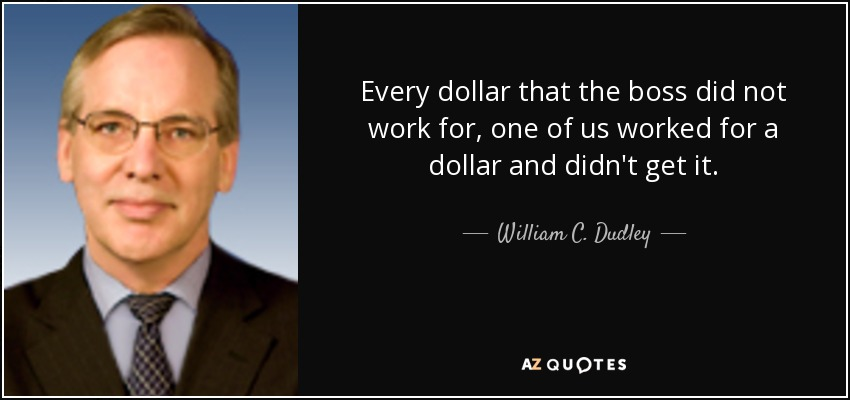 Every dollar that the boss did not work for, one of us worked for a dollar and didn't get it. - William C. Dudley