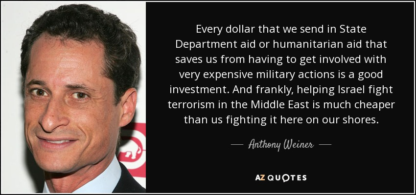 Every dollar that we send in State Department aid or humanitarian aid that saves us from having to get involved with very expensive military actions is a good investment. And frankly, helping Israel fight terrorism in the Middle East is much cheaper than us fighting it here on our shores. - Anthony Weiner