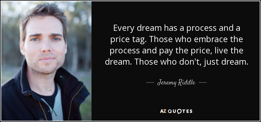 Every dream has a process and a price tag. Those who embrace the process and pay the price, live the dream. Those who don't, just dream. - Jeremy Riddle