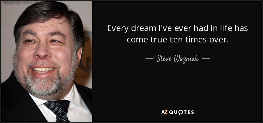 Every dream I've ever had in life has come true ten times over. - Steve Wozniak