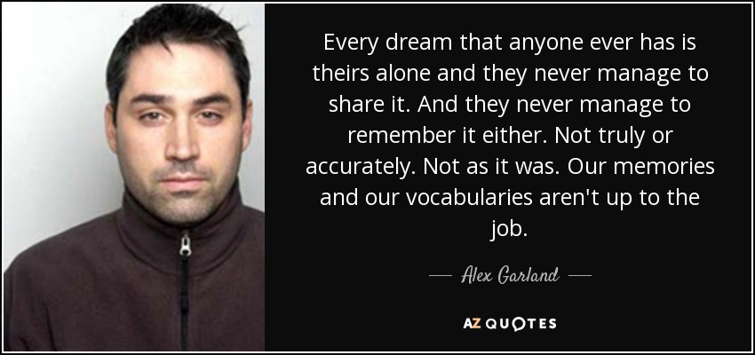 Every dream that anyone ever has is theirs alone and they never manage to share it. And they never manage to remember it either. Not truly or accurately. Not as it was. Our memories and our vocabularies aren't up to the job. - Alex Garland