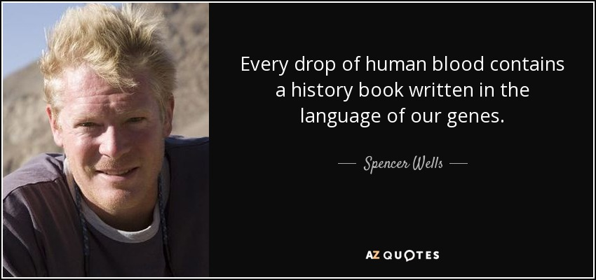 Every drop of human blood contains a history book written in the language of our genes. - Spencer Wells