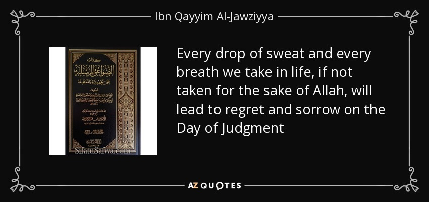 Every drop of sweat and every breath we take in life, if not taken for the sake of Allah, will lead to regret and sorrow on the Day of Judgment - Ibn Qayyim Al-Jawziyya
