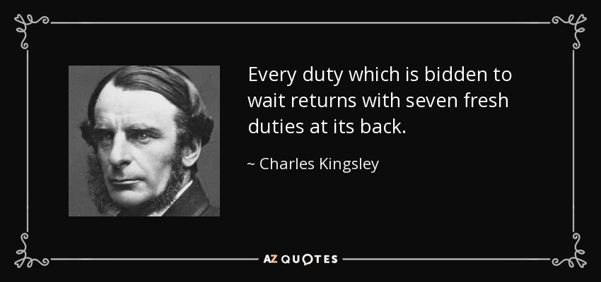 Every duty which is bidden to wait returns with seven fresh duties at its back. - Charles Kingsley