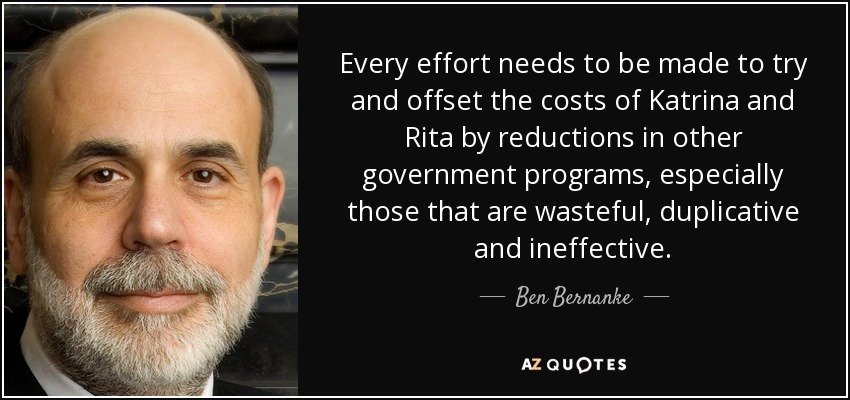 Every effort needs to be made to try and offset the costs of Katrina and Rita by reductions in other government programs, especially those that are wasteful, duplicative and ineffective. - Ben Bernanke