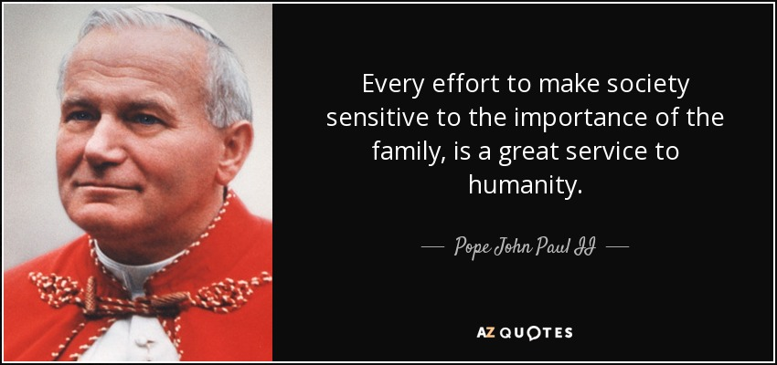 Every effort to make society sensitive to the importance of the family, is a great service to humanity. - Pope John Paul II