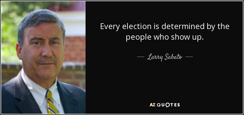 Every election is determined by the people who show up. - Larry Sabato