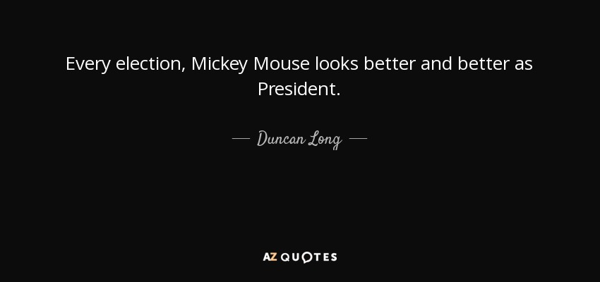 Duncan Long quote: Every election, Mickey Mouse looks better ...