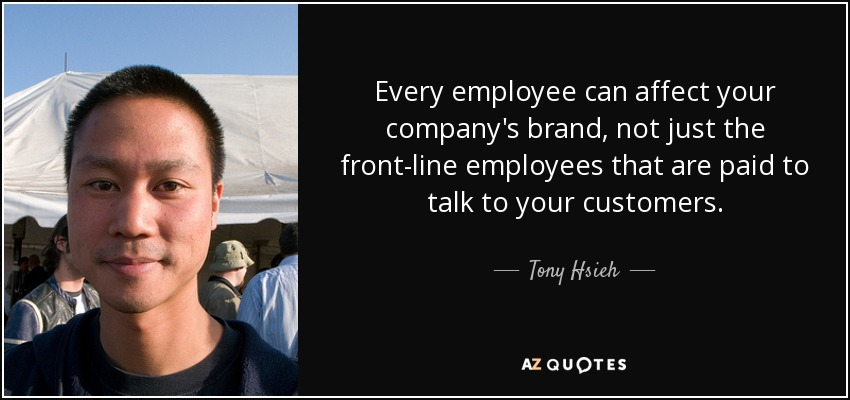 Every employee can affect your company's brand, not just the front-line employees that are paid to talk to your customers. - Tony Hsieh