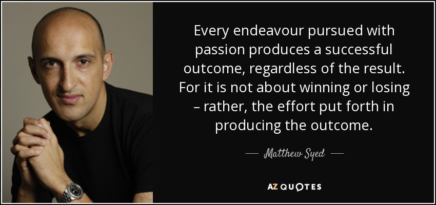 Every endeavour pursued with passion produces a successful outcome, regardless of the result. For it is not about winning or losing – rather, the effort put forth in producing the outcome. - Matthew Syed
