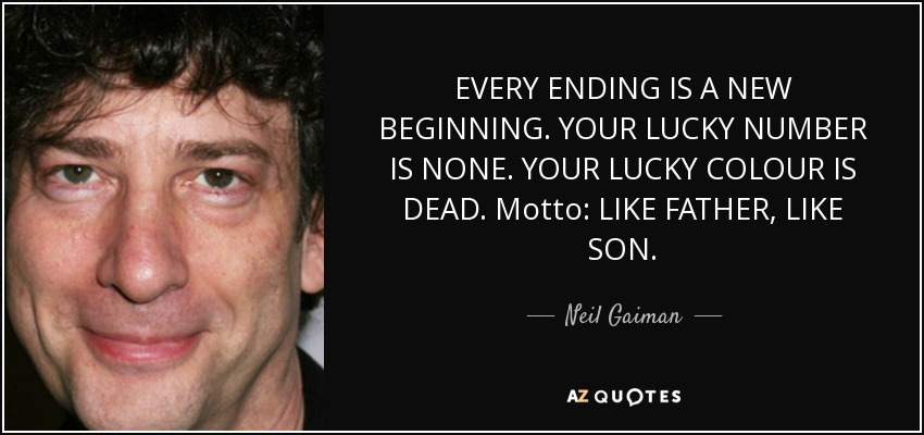 EVERY ENDING IS A NEW BEGINNING. YOUR LUCKY NUMBER IS NONE. YOUR LUCKY COLOUR IS DEAD. Motto: LIKE FATHER, LIKE SON. - Neil Gaiman