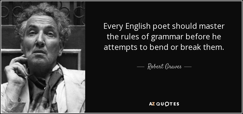 Every English poet should master the rules of grammar before he attempts to bend or break them. - Robert Graves