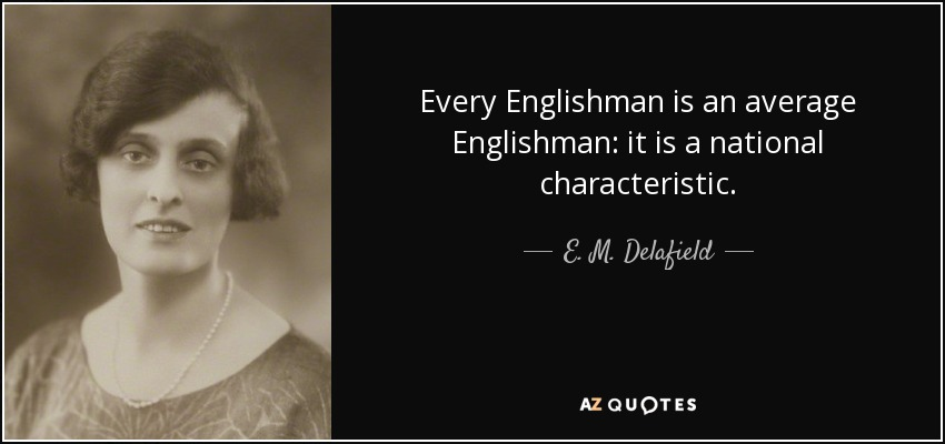 Every Englishman is an average Englishman: it is a national characteristic. - E. M. Delafield