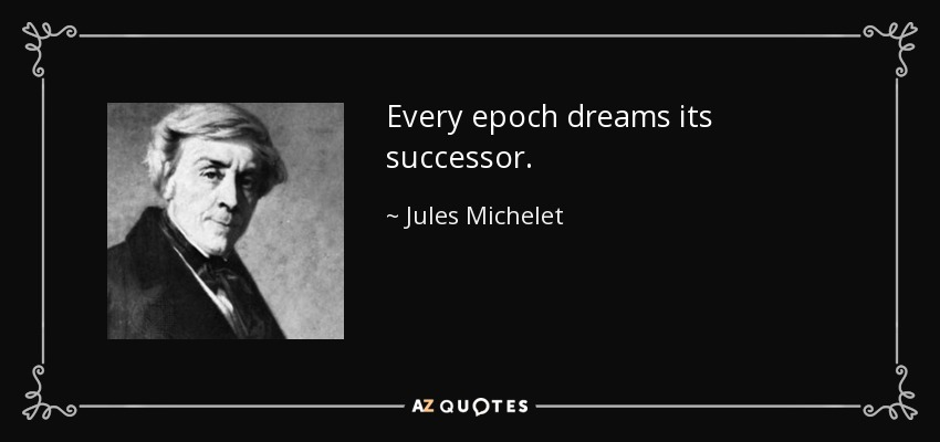 Every epoch dreams its successor. - Jules Michelet
