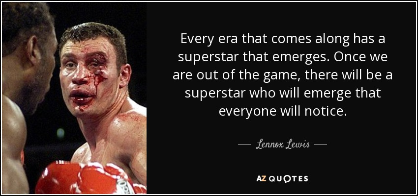 Every era that comes along has a superstar that emerges. Once we are out of the game, there will be a superstar who will emerge that everyone will notice. - Lennox Lewis