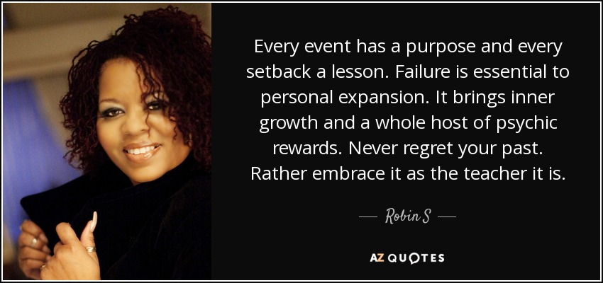 Every event has a purpose and every setback a lesson. Failure is essential to personal expansion. It brings inner growth and a whole host of psychic rewards. Never regret your past. Rather embrace it as the teacher it is. - Robin S