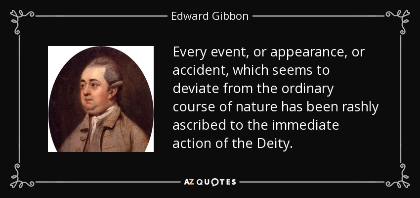 Every event, or appearance, or accident, which seems to deviate from the ordinary course of nature has been rashly ascribed to the immediate action of the Deity. - Edward Gibbon