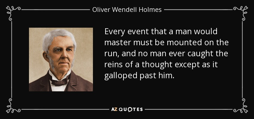 Every event that a man would master must be mounted on the run, and no man ever caught the reins of a thought except as it galloped past him. - Oliver Wendell Holmes Sr.