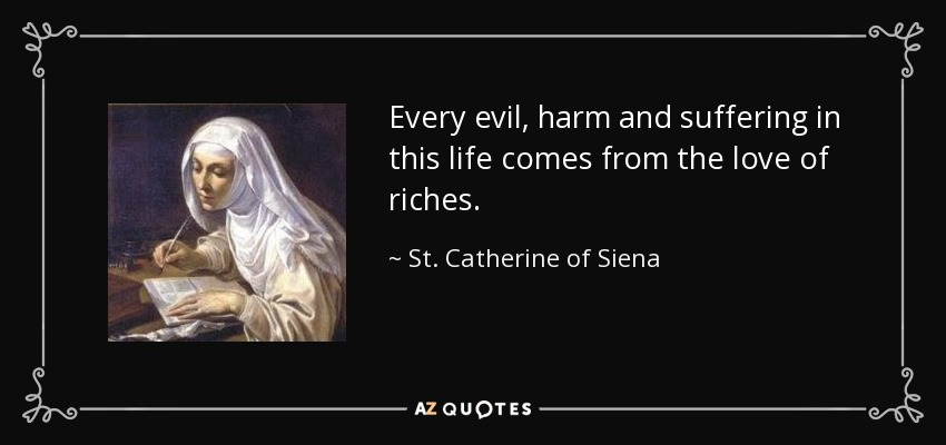 Every evil, harm and suffering in this life comes from the love of riches. - St. Catherine of Siena