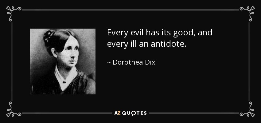 Every evil has its good, and every ill an antidote. - Dorothea Dix