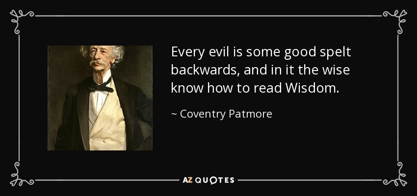 Every evil is some good spelt backwards, and in it the wise know how to read Wisdom. - Coventry Patmore