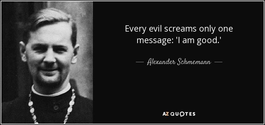 Every evil screams only one message: 'I am good.' - Alexander Schmemann