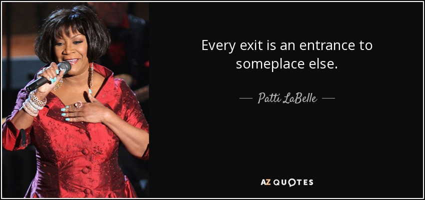 Every exit is an entrance to someplace else. - Patti LaBelle