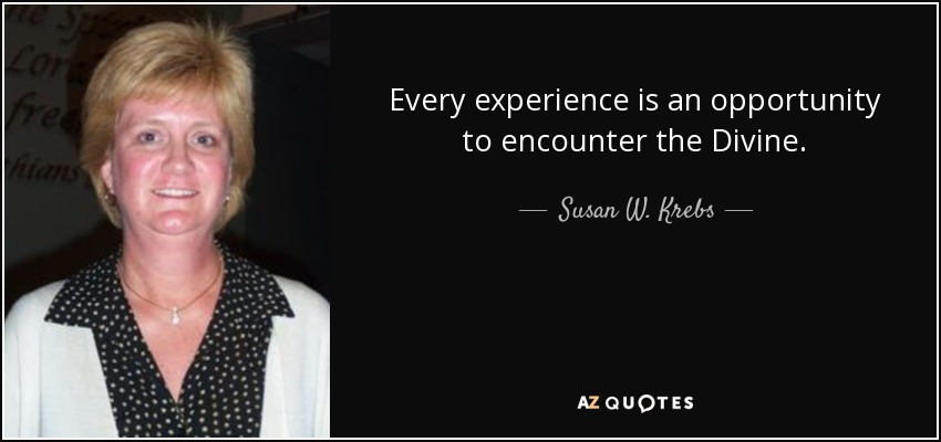 Every experience is an opportunity to encounter the Divine. - Susan W. Krebs