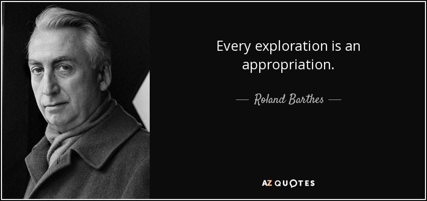 Every exploration is an appropriation. - Roland Barthes